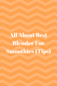 All About Best Blender For Smoothies (Tips)