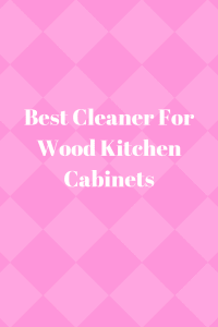 Best Cleaner For Wood Kitchen Cabinets