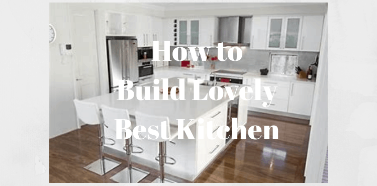 How to Build Lovely Best Kitchen