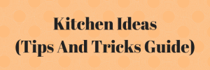 Kitchen Ideas (Tips And Tricks Guide)
