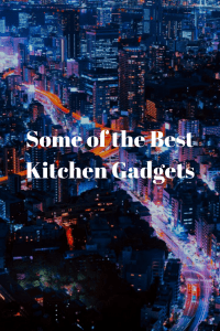 Some of the Best Kitchen Gadgets